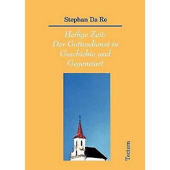 Heilige Zeit Der Gottesdienst in Geschichte und Gegenwart by Da Re & Stephan