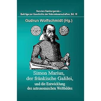 Simon Marius Der fränkischen Galilei Und Die Entwicklung Des Astronomischen Weltbildes durch Wolfschmidt & Gudrun