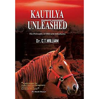 Kautilya Unleashed The Philosophy of HRD and Arthashastra by William & Dr. C.T.