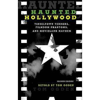 Haunted Hollywood Tinseltown Terrors Filmdom Phantoms and Movieland Mayhem Second Edition by Ogden