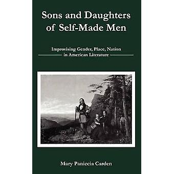 Sons and Daughters of SelfMade Men Improvising Gender Place Nation in American Literature by Paniccia Carden & Mary