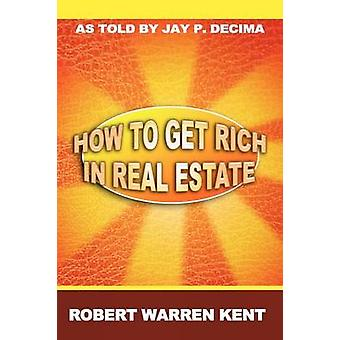 How to Get Rich in Real Estate by Kent & Robert Warren