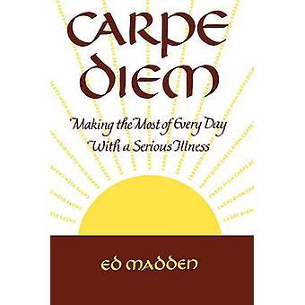 Carpe Diem Enjoying Every Day with a Terminal Illness by MADDEN & EDWARD F.