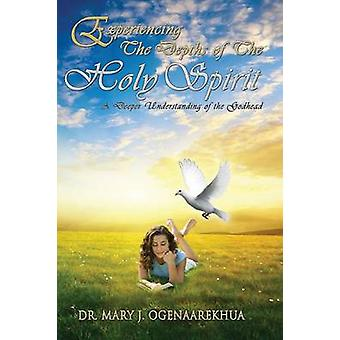 Experiencing the Depths of the Holy Spirit A Deeper Understanding of the Godhead by Ogenaarekhua & Mary J.