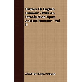 History Of English Humour  With An Introduction Upon Ancient Humour  Vol II by LEstrange & Alfred Guy Kingan