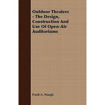 Outdoor Theaters  The Design Construction and Use of OpenAir Auditoriums by Waugh & Frank Albert