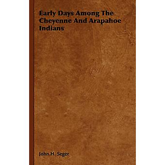 Early Days Among the Cheyenne and Arapahoe Indians by Seger & John H.