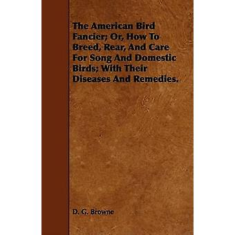 The American Bird Fancier Or How to Breed Rear and Care for Song and Domestic Birds With Their Diseases and Remedies. by Browne & D. G.