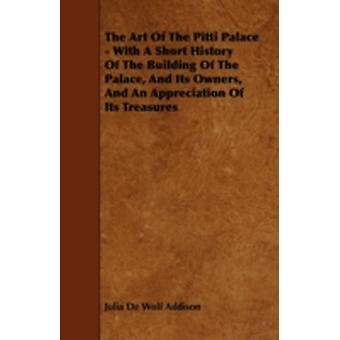 The Art of the Pitti Palace  With a Short History of the Building of the Palace and Its Owners and an Appreciation of Its Treasures by Addison & Julia de Wolf