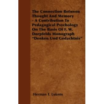 The Connection Between Thought And Memory  A Contribution To Pedagogical Psychology On The Basis Of F. W. Dorpfelds Monograph Denken Und Gedachtnis by Lukens & Herman T.