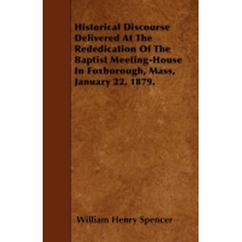 Historical Discourse Delivered At The Rededication Of The Baptist MeetingHouse In Foxborough Mass January 22 1879. by Spencer & William Henry