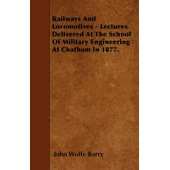 Railways And Locomotives  Lectures Delivered At The School Of Military Engineering At Chatham In 1877. by Barry & John Wolfe
