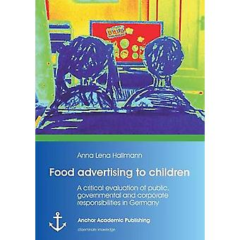 Food Advertising to Children A Critical Evaluation of Public Governmental and Corporate Responsibilities in Germany by Hallmann & Anna Lena