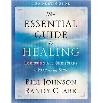 The Essential Guide to Healing Leaders Guide  Equipping All Christians to Pray for the Sick by Bill Johnson & Randy Clark