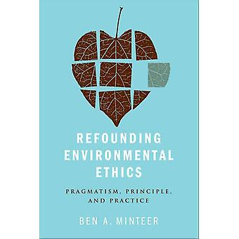 Refounding Environmental Ethics - Pragmatism - Principle - and Practic