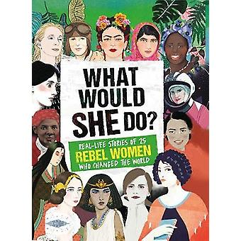 What Would SHE Do? - Real-life stories of 25 rebel women who changed t