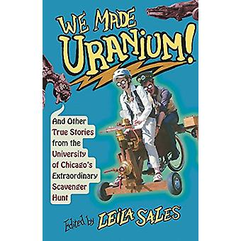 We Made Uranium! - And Other Stories from the University of Chicago's