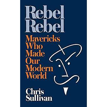Rebel Rebel - How Mavericks Made Our Modern World by Chris Sullivan -