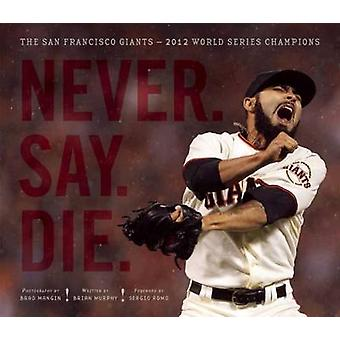 Never. Say. Die. - The San Francisco Giants - 2012 World Series Champio