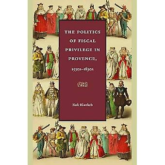 The Politics of Fiscal Privilege in Provence - 1530s-1830s by Rafe Bl