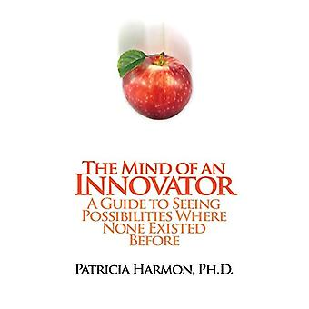The Mind of an Innovator - A Guide to Seeing Possibilities Where None