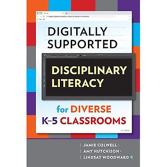 Digitally Supported Disciplinary Literacy for Diverse K5 Classrooms by Other Jamie Colwell & Other Amy Hutchison & Other Lindsay Woodward