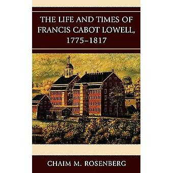 The Life and Times of Francis Cabot Lowell 17751817 by Rosenberg & Chaim M.