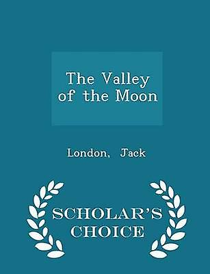 The Valley of the Moon  Scholars Choice Edition by Jack & London
