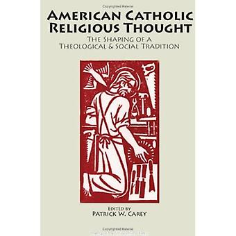 American Catholic Religious Thought: The Shaping Of A Theological & Social Tradition (Marquette Studies in Theology)