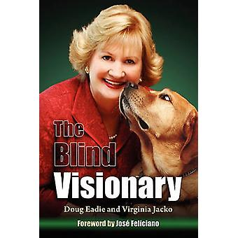 The Blind Visionary Practical Lessons for Meeting Challenges on the Way to a More Fulfilling Life and Career by Eadie & Doug