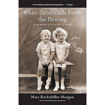 When Grief Calls Forth the Healing A Memoir of Losing a Twin by Morgan & Mary Rockefeller