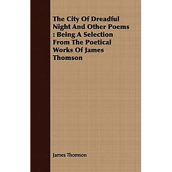 The City Of Dreadful Night And Other Poems  Being A Selection From The Poetical Works Of James Thomson by Thomson & James