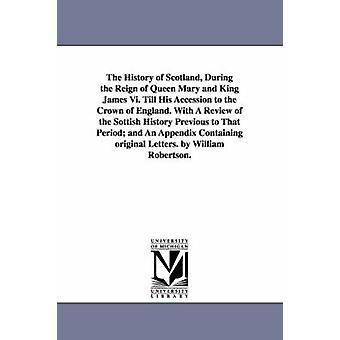 The History of Scotland During the Reign of Queen Mary and King James Vi. Till His Accession to the Crown of England. With A Review of the Sottish History Previous to That Period and An Appendix Con by Robertson & William