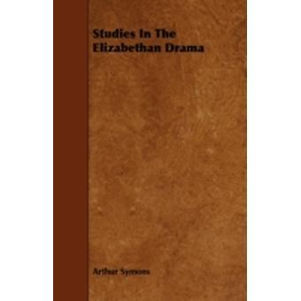 Studies In The Elizabethan Drama by Symons & Arthur