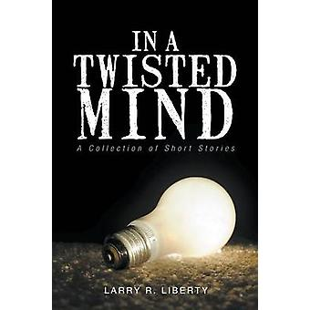 In A Twisted Mind Een verzameling korte verhalen van Larry R Liberty