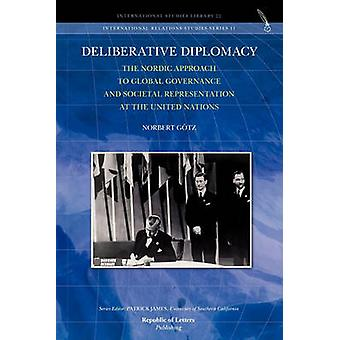 Deliberative Diplomacy The Nordic Approach to Global Governance and Societal Representation at the United Nations by Gtz & Norbert