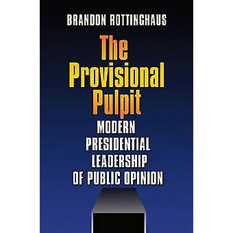 The Provisional Pulpit - Modern Presidential Leadership of Public Opin