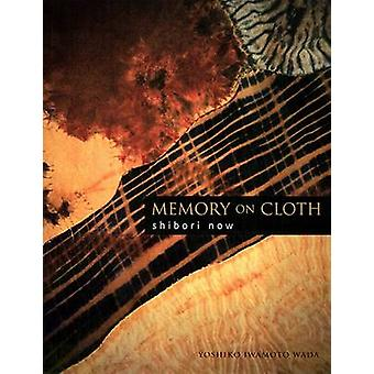 Memory on Cloth - Shibori Now (2nd edition) by Yoshiko Iwamoto Wada -
