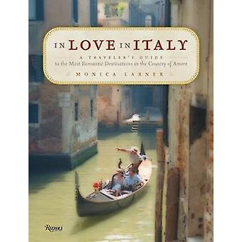 In Love in Italy  A Travelers Guide to the Most Romantic Destinations in the Country of Amore by Monica Larner