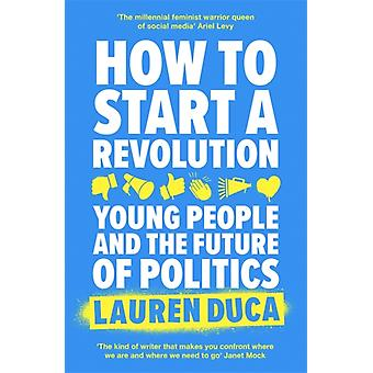 How to Start a Revolution  Young People and the Future of Politics by Lauren Duca