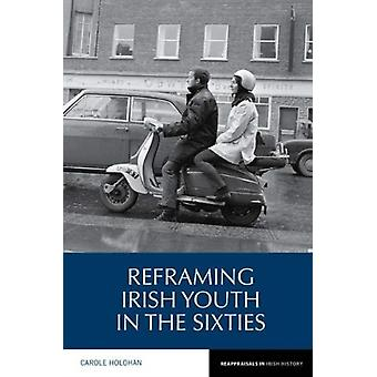 Reframing Irish Youth in the Sixties by Holohan & Carole Department of History & Trinity College Dublin