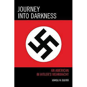 Journey into Darkness - An American in Hitler's Wehrmacht by Lowell W.