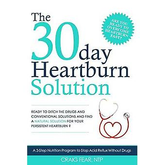 The 30 Day Heartburn Solution - A 3-Step Nutrition Program to Stop Aci
