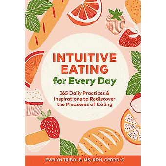 Intuitive Eating for Every Day 365 Daily Practices  Inspirations to Rediscover the Pleasures of Eating