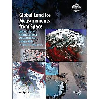 Global Land Ice Measurements from Space by Edited by Jeffrey S Kargel & Edited by Gregory J Leonard & Edited by Michael P Bishop & Edited by Andreas Kaab & Edited by Bruce H Raup