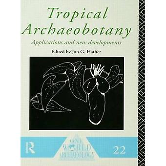 Tropical Archaeobotany Applications and New Developments by Hather & Jon G.