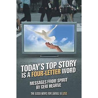 Todays Top Story Is a FourLetter Word Messages from Spirit The Good News for Living in Love by Hearne & Geri