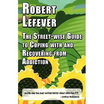 The Streetwise Guide to Coping with  and Recovering from Addiction by Lefever & Robert