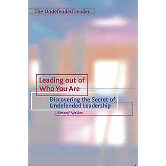 Leading Out of Who You Are Discovering the Secret of Undefended Leadership by Walker & Simon P.