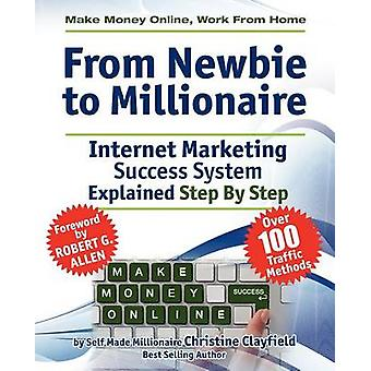 Make Money Online. Work from Home. from Newbie to Millionaire An Internet Marketing Success System Explained in Easy Steps by Self Made Millionaire by Clayfield & Christine
